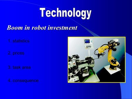 Boom in robot investment 1. statistics 2. prices 3. task area 4. consequence.