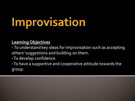 Learning Objectives To understand key ideas for improvisation such as accepting others' suggestions and building on them. To develop confidence. To have.