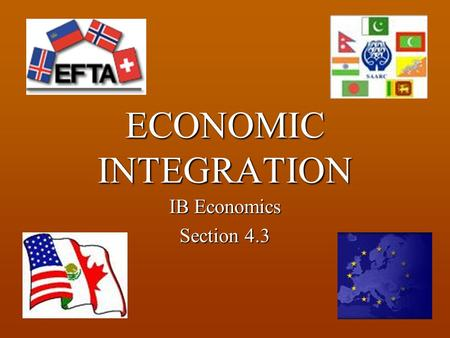 ECONOMIC INTEGRATION IB Economics Section 4.3. Economic Integration One of the most notable trends in the global economy in recent years has been the.
