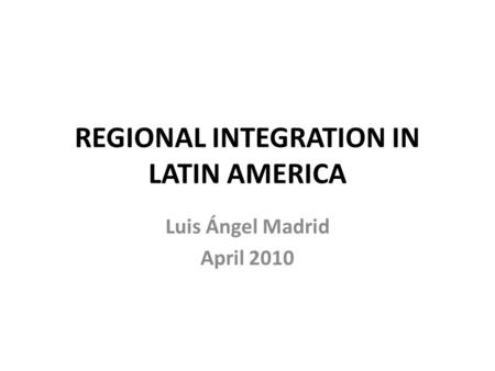 REGIONAL INTEGRATION IN LATIN AMERICA Luis Ángel Madrid April 2010.