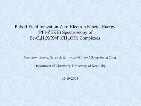 Pulsed Field Ionization-Zero Electron Kinetic Energy (PFI-ZEKE) Spectroscopy of Sc-C 6 H 5 X(X=F,CH 3,OH) Complexes Changhua Zhang, Serge A. Krasnokutskia.