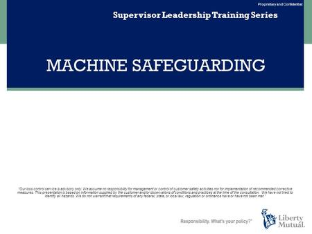 Proprietary and Confidential MACHINE SAFEGUARDING Supervisor Leadership Training Series Our loss control service is advisory only. We assume no responsibility.