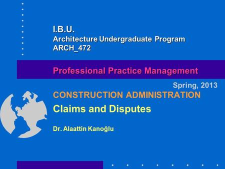 CONSTRUCTION ADMINISTRATION Claims and Disputes Dr. Alaattin Kanoğlu Spring, 2013 Professional Practice Management I.B.U. Architecture Undergraduate Program.