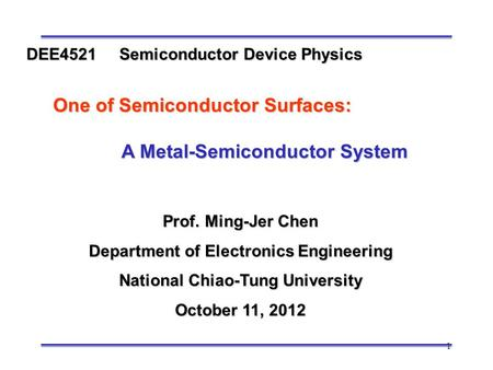 1 Prof. Ming-Jer Chen Department of Electronics Engineering National Chiao-Tung University October 11, 2012 DEE4521 Semiconductor Device Physics One of.