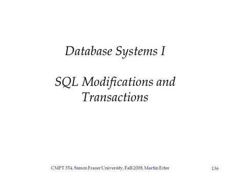 CMPT 354, Simon Fraser University, Fall 2008, Martin Ester 136 Database Systems I SQL Modifications and Transactions.