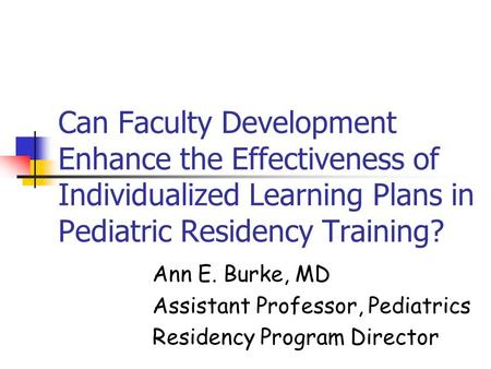 Can Faculty Development Enhance the Effectiveness of Individualized Learning Plans in Pediatric Residency Training? Ann E. Burke, MD Assistant Professor,