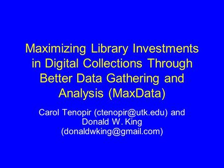 Maximizing Library Investments in Digital Collections Through Better Data Gathering and Analysis (MaxData) Carol Tenopir and Donald.