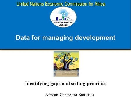 African Centre for Statistics United Nations Economic Commission for Africa Data for managing development Identifying gaps and setting priorities African.
