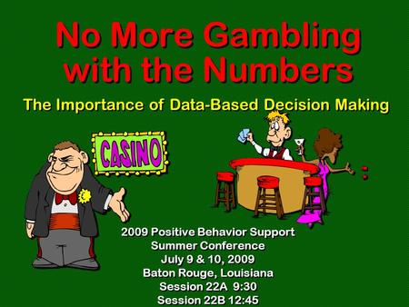 No More Gambling with the Numbers 2009 Positive Behavior Support Summer Conference July 9 & 10, 2009 Baton Rouge, Louisiana Session 22A 9:30 Session 22B.