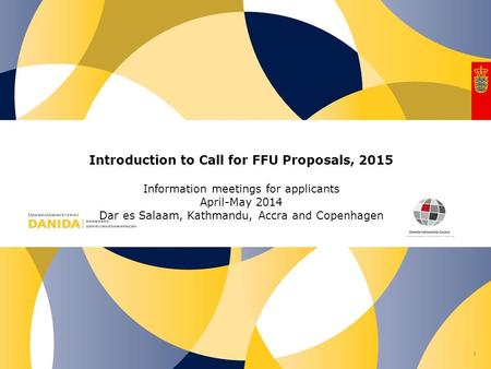 Nr. Introduction to Call for FFU Proposals, 2015 Information meetings for applicants April-May 2014 Dar es Salaam, Kathmandu, Accra and Copenhagen 1.