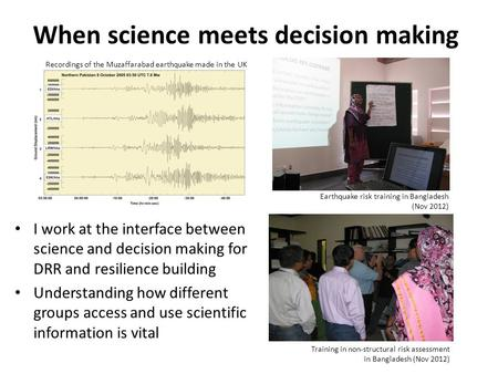 When science meets decision making I work at the interface between science and decision making for DRR and resilience building Understanding how different.