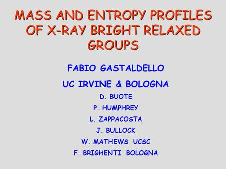 MASS AND ENTROPY PROFILES OF X-RAY BRIGHT RELAXED GROUPS FABIO GASTALDELLO UC IRVINE & BOLOGNA D. BUOTE P. HUMPHREY L. ZAPPACOSTA J. BULLOCK W. MATHEWS.