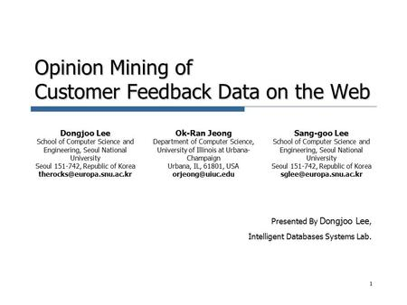 Opinion Mining of Customer Feedback Data on the Web Presented By Dongjoo Lee, Intelligent Databases Systems Lab. 1 Dongjoo Lee School of Computer Science.