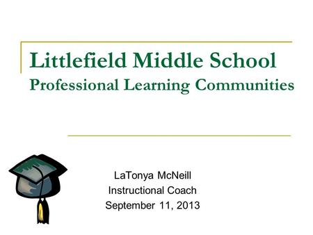 Littlefield Middle School Professional Learning Communities LaTonya McNeill Instructional Coach September 11, 2013.