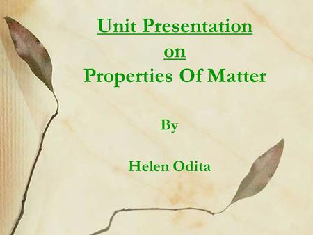 Unit Presentation on Properties Of Matter By Helen Odita.