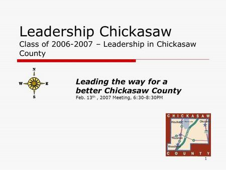 1 Leadership Chickasaw Class of 2006-2007 – Leadership in Chickasaw County Leading the way for a better Chickasaw County Feb. 13 th, 2007 Meeting, 6:30-8:30PM.