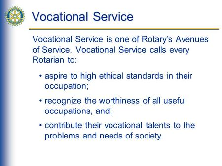 Vocational Service Vocational Service is one of Rotary's Avenues of Service. Vocational Service calls every Rotarian to: aspire to high ethical standards.