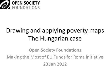 Drawing and applying poverty maps The Hungarian case Open Society Foundations Making the Most of EU Funds for Roma initiative 23 Jan 2012.