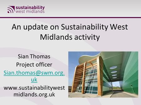 An update on Sustainability West Midlands activity Sian Thomas Project officer uk  midlands.org.uk.