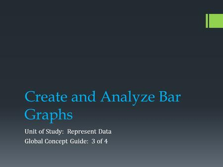 Create and Analyze Bar Graphs Unit of Study: Represent Data Global Concept Guide: 3 of 4.