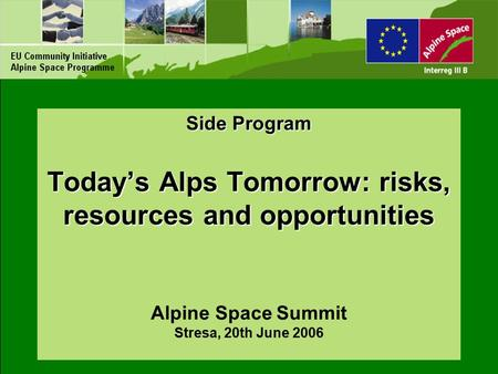 Side Program Today's Alps Tomorrow: risks, resources and opportunities Side Program Today's Alps Tomorrow: risks, resources and opportunities Alpine Space.