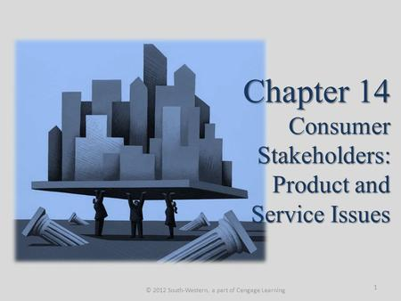 Chapter 14 Consumer Stakeholders: Product and Service Issues © 2012 South-Western, a part of Cengage Learning 1.