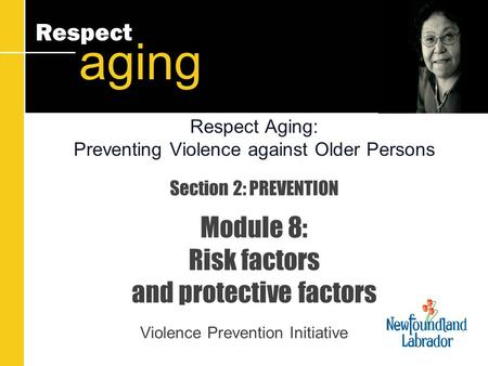 Respect aging Section 2: PREVENTION Module 8: Risk factors and protective factors Violence Prevention Initiative Respect Aging: Preventing Violence against.