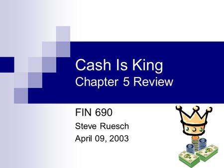 Cash Is King Chapter 5 Review FIN 690 Steve Ruesch April 09, 2003.