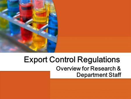 Export Control Regulations Overview for Research & Department Staff.