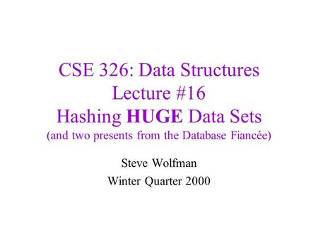 CSE 326: Data Structures Lecture #16 Hashing HUGE Data Sets (and two presents from the Database Fiancée) Steve Wolfman Winter Quarter 2000.