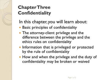 Chapter Three Confidentiality In this chapter, you will learn about: Basic principles of confidentiality The attorney-client privilege and the difference.