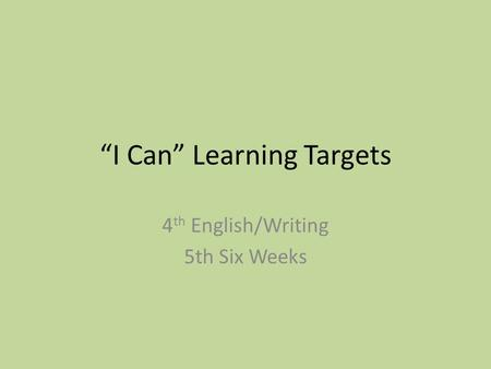 """I Can"" Learning Targets 4 th English/Writing 5th Six Weeks."