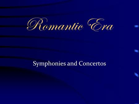 Romantic Era Symphonies and Concertos. The Romantic Symphony Took on new proportions Number of movements and tempo scheme not religiously followed. Beethoven.