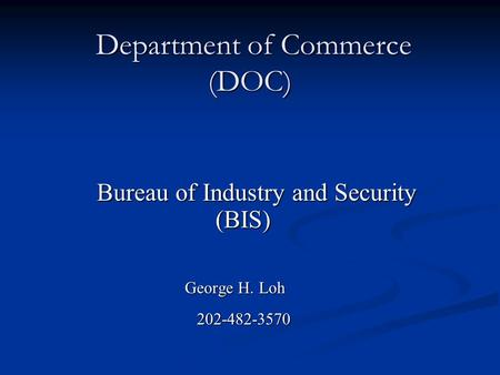 Department of Commerce (DOC) Department of Commerce (DOC) Bureau of Industry and Security (BIS) Bureau of Industry and Security (BIS) George H. Loh George.