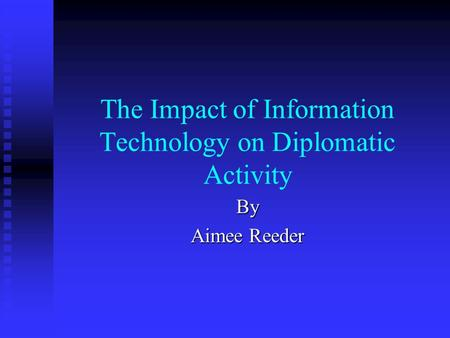 The Impact of Information Technology on Diplomatic Activity By Aimee Reeder.