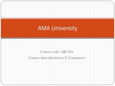 Course code: ABI 204 Course: Introduction to E-Commerce AMA University.
