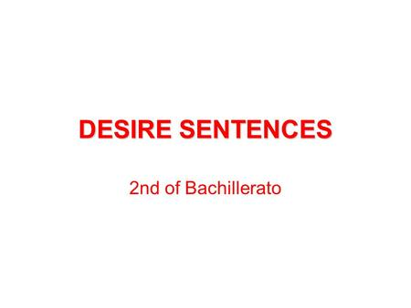DESIRE SENTENCES 2nd of Bachillerato. DESIRE SENTENCES THERE ARE TWO STRUCTURES TO EXPRESS DESIRE IN ENGLISH: - WHEN IT EXPRESSES A PRESENT SITUATION.