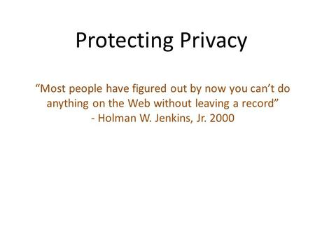 "Protecting Privacy ""Most people have figured out by now you can't do anything on the Web without leaving a record"" - Holman W. Jenkins, Jr. 2000."