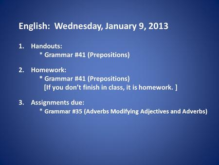 English: Wednesday, January 9, 2013 1.Handouts: * Grammar #41 (Prepositions) 2.Homework: * Grammar #41 (Prepositions) [If you don't finish in class, it.