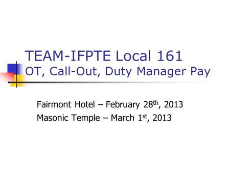 TEAM-IFPTE Local 161 OT, Call-Out, Duty Manager Pay Fairmont Hotel – February 28 th, 2013 Masonic Temple – March 1 st, 2013.