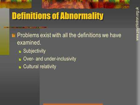 Definitions of Abnormality Problems exist with all the definitions we have examined. Subjectivity Over- and under-inclusivity Cultural relativity www.psychlotron.org.uk.