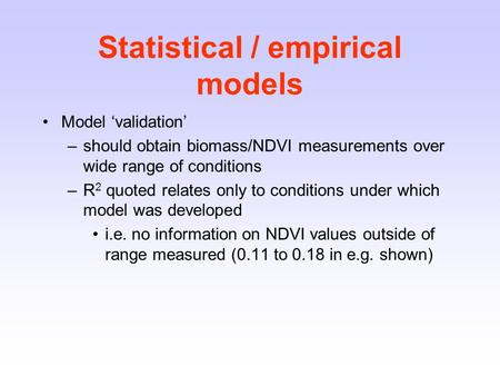 Statistical / empirical models Model 'validation' –should obtain biomass/NDVI measurements over wide range of conditions –R 2 quoted relates only to conditions.