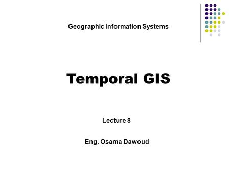 Geographic Information Systems Temporal GIS Lecture 8 Eng. Osama Dawoud.