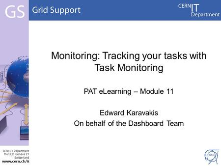 CERN IT Department CH-1211 Genève 23 Switzerland www.cern.ch/i t Monitoring: Tracking your tasks with Task Monitoring PAT eLearning – Module 11 Edward.