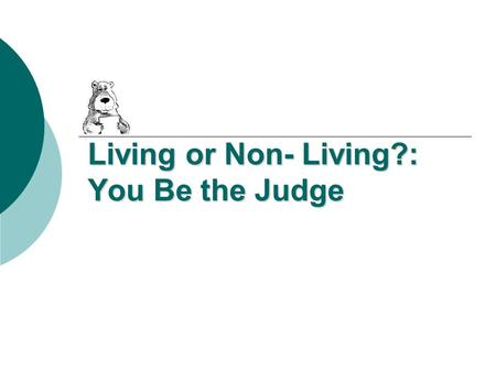 Living or Non- Living?: You Be the Judge. Living or Non-Living? Make sure to have a reason for your answer!