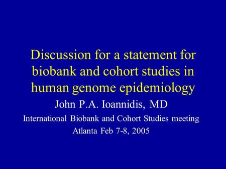 Discussion for a statement for biobank and cohort studies in human genome epidemiology John P.A. Ioannidis, MD International Biobank and Cohort Studies.