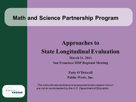 Math and Science Partnership Program Approaches to State Longitudinal Evaluation March 21, 2011 San Francisco MSP Regional Meeting Patty O'Driscoll Public.