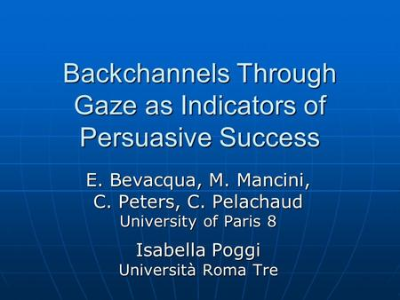 Backchannels Through Gaze as Indicators of Persuasive Success E. Bevacqua, M. Mancini, C. Peters, C. Pelachaud University of Paris 8 Isabella Poggi Università.