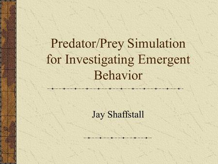 Predator/Prey Simulation for Investigating Emergent Behavior Jay Shaffstall.