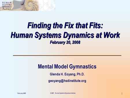 1 Finding the Fix that Fits: Human Systems Dynamics at Work February 20, 2008 Mental Model Gymnastics Glenda H. Eoyang, Ph.D.